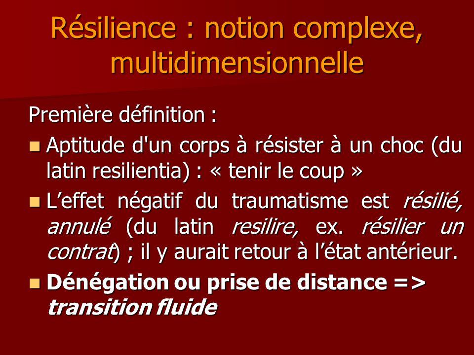 Résilience : notion complexe, multidimensionnelle Première définition : Aptitude d'un corps à résister à un choc (du latin resilientia) : « tenir le c