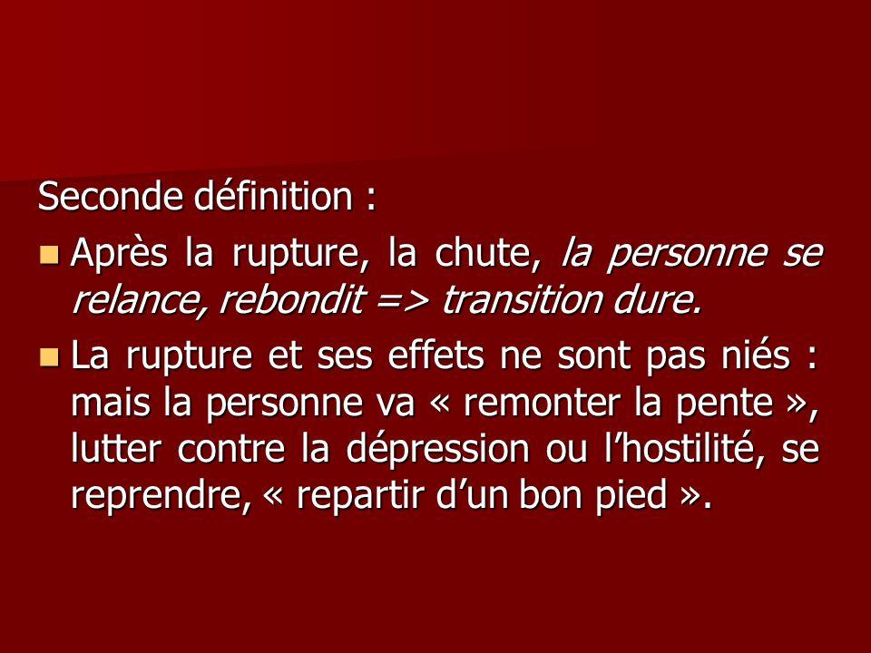 Seconde définition : Après la rupture, la chute, la personne se relance, rebondit => transition dure. Après la rupture, la chute, la personne se relan