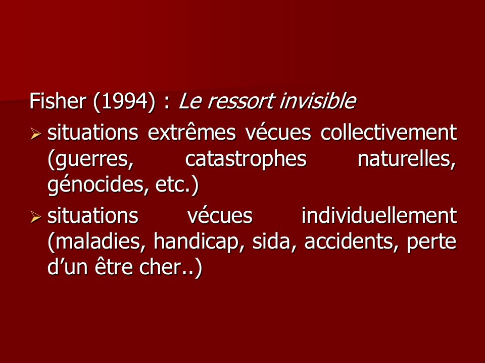 Fisher (1994) : Le ressort invisible situations extrêmes vécues collectivement (guerres, catastrophes naturelles, génocides, etc.) situations extrêmes