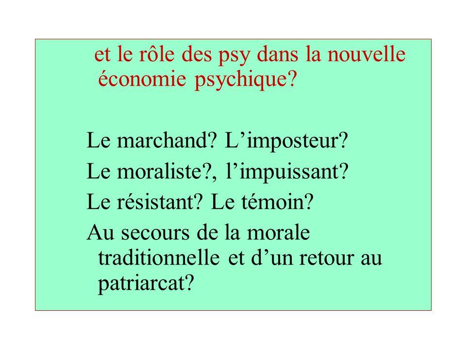et le rôle des psy dans la nouvelle économie psychique? Le marchand? Limposteur? Le moraliste?, limpuissant? Le résistant? Le témoin? Au secours de la