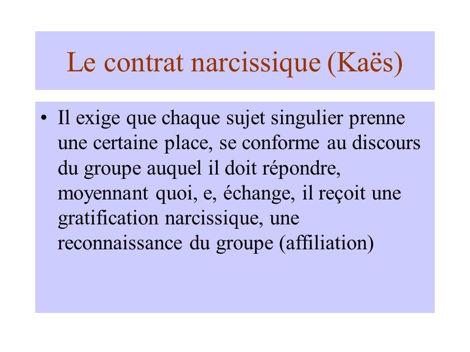 Le contrat narcissique (Kaës) Il exige que chaque sujet singulier prenne une certaine place, se conforme au discours du groupe auquel il doit répondre, moyennant quoi, e, échange, il reçoit une gratification narcissique, une reconnaissance du groupe (affiliation)