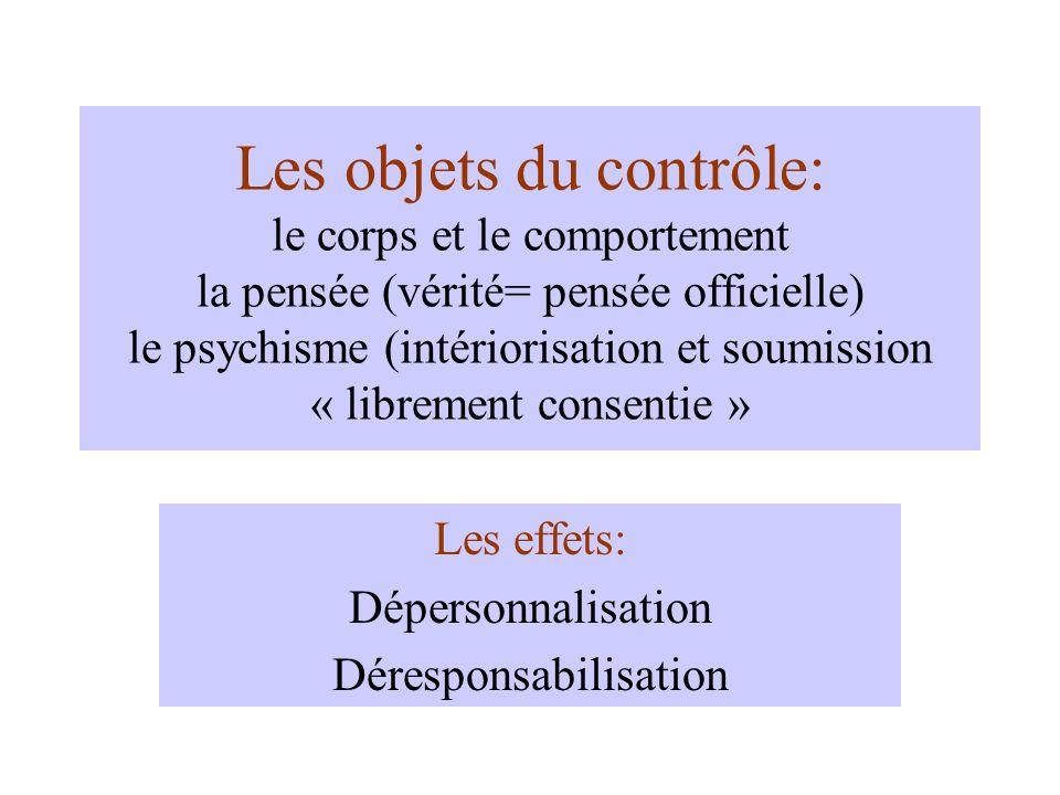 Les objets du contrôle: le corps et le comportement la pensée (vérité= pensée officielle) le psychisme (intériorisation et soumission « librement consentie » Les effets: Dépersonnalisation Déresponsabilisation