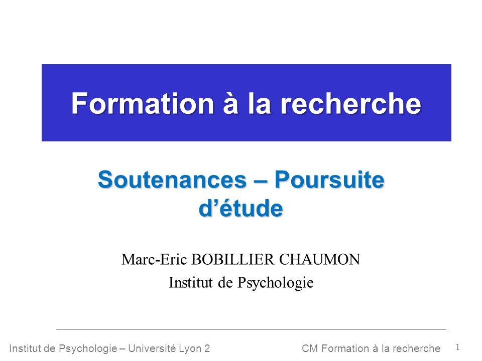 1 CM Formation à la rechercheInstitut de Psychologie – Université Lyon 2 Formation à la recherche Soutenances – Poursuite détude Marc-Eric BOBILLIER C