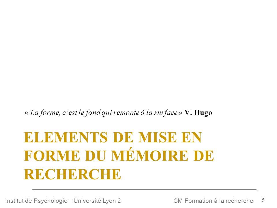 5 CM Formation à la rechercheInstitut de Psychologie – Université Lyon 2 ELEMENTS DE MISE EN FORME DU MÉMOIRE DE RECHERCHE « La forme, cest le fond qu