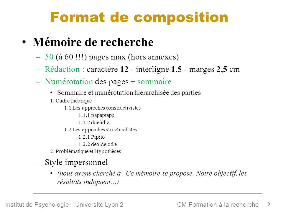 6 CM Formation à la rechercheInstitut de Psychologie – Université Lyon 2 Format de composition Mémoire de recherche –50 (à 60 !!!) pages max (hors ann