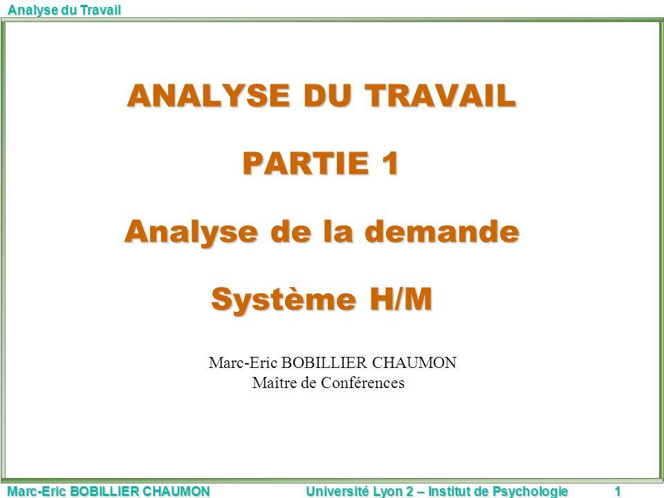 Marc-Eric BOBILLIER CHAUMON Université Lyon 2 – Institut de Psychologie1 Analyse du Travail ANALYSE DU TRAVAIL PARTIE 1 Analyse de la demande Système
