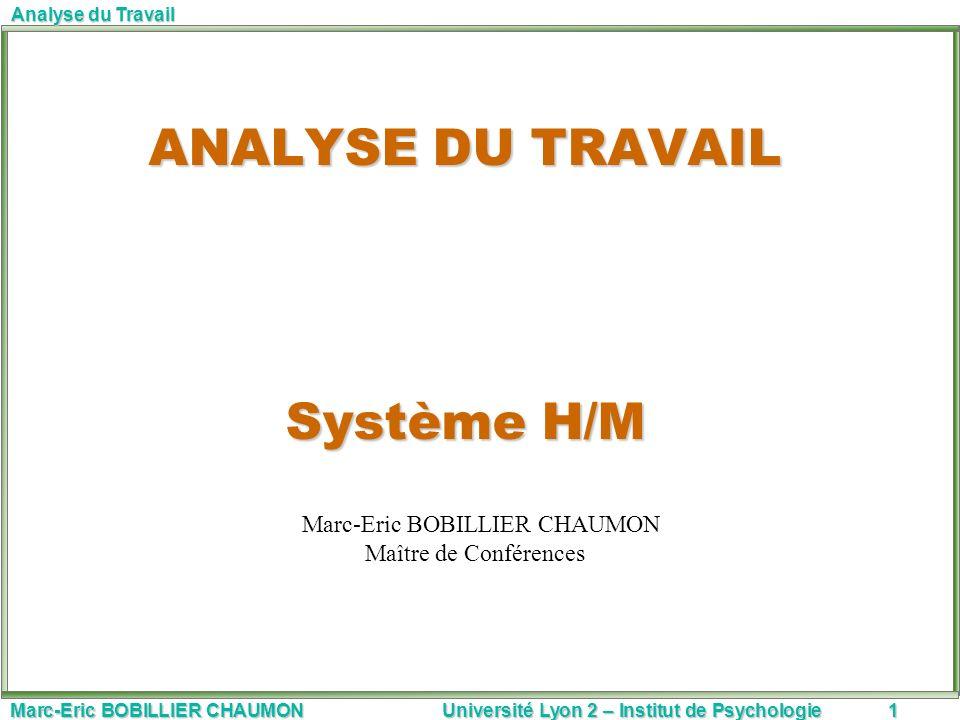 Marc-Eric BOBILLIER CHAUMON Université Lyon 2 – Institut de Psychologie1 Analyse du Travail ANALYSE DU TRAVAIL Système H/M Marc-Eric BOBILLIER CHAUMON