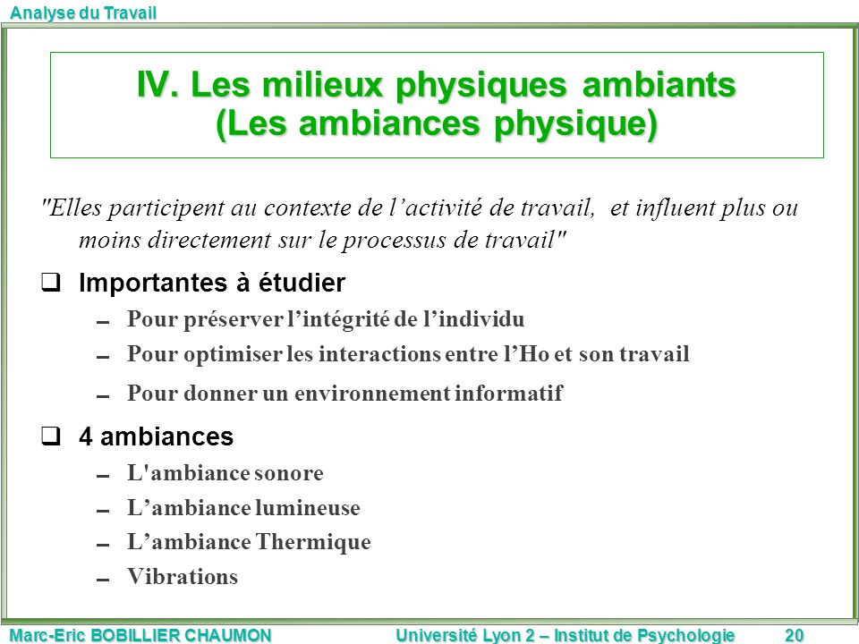 Marc-Eric BOBILLIER CHAUMON Université Lyon 2 – Institut de Psychologie20 Analyse du Travail IV. Les milieux physiques ambiants (Les ambiances physiqu