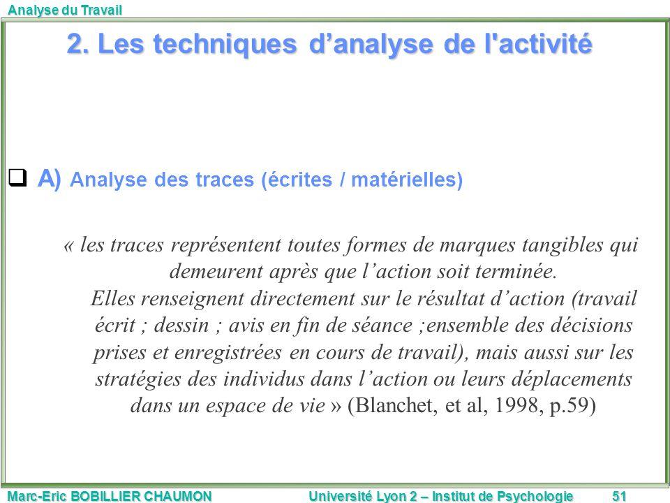 Marc-Eric BOBILLIER CHAUMON Université Lyon 2 – Institut de Psychologie51 Analyse du Travail 2. Les techniques danalyse de l'activité A) Analyse des t