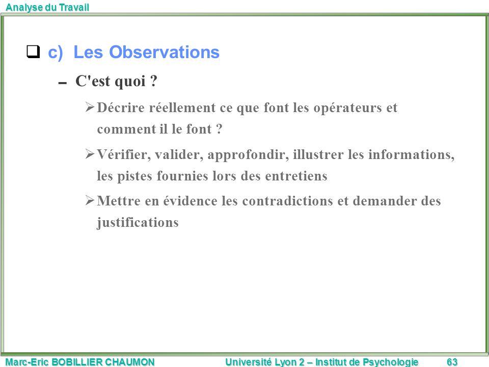 Marc-Eric BOBILLIER CHAUMON Université Lyon 2 – Institut de Psychologie63 Analyse du Travail c) Les Observations C'est quoi ? Décrire réellement ce qu
