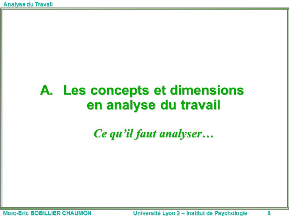 Marc-Eric BOBILLIER CHAUMON Université Lyon 2 – Institut de Psychologie8 Analyse du Travail A.Les concepts et dimensions en analyse du travail Ce quil