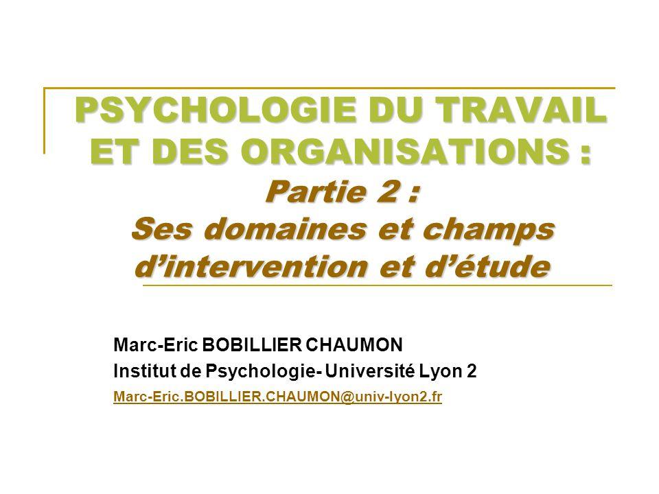 PSYCHOLOGIE DU TRAVAIL ET DES ORGANISATIONS : Partie 2 : Ses domaines et champs dintervention et détude Marc-Eric BOBILLIER CHAUMON Institut de Psycho