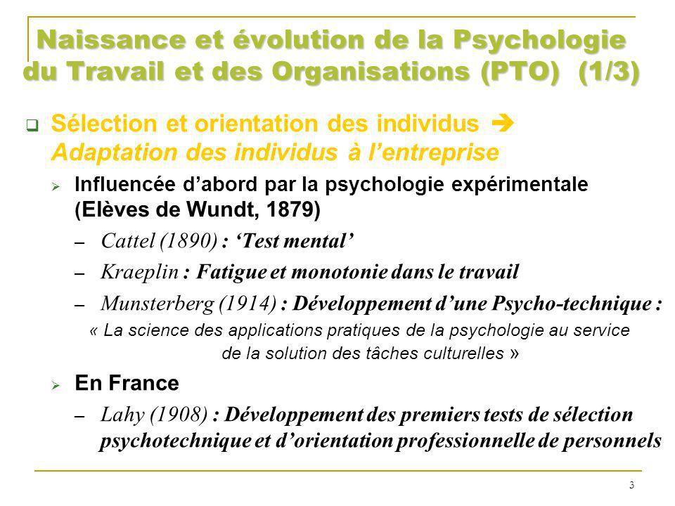 Naissance et évolution de la PTO (2/3) Aménagement des situations de travail Adaptation du travail à lhomme Psychologie industrielle (Principalement GB & USA) Techno-psychologie (Walther, 1926) 2° Guerre Mondiale (Militaires) : Human Engineering (adaptation des techniques et des machines à lhomme) Application civiles + Industrialisation massive : prévention des accidents du travail, amélioration des conditions de travail…(En France : Faverge, Ombredame, Leplat…1958 avec la SELF) Psychologie ergonomique 4