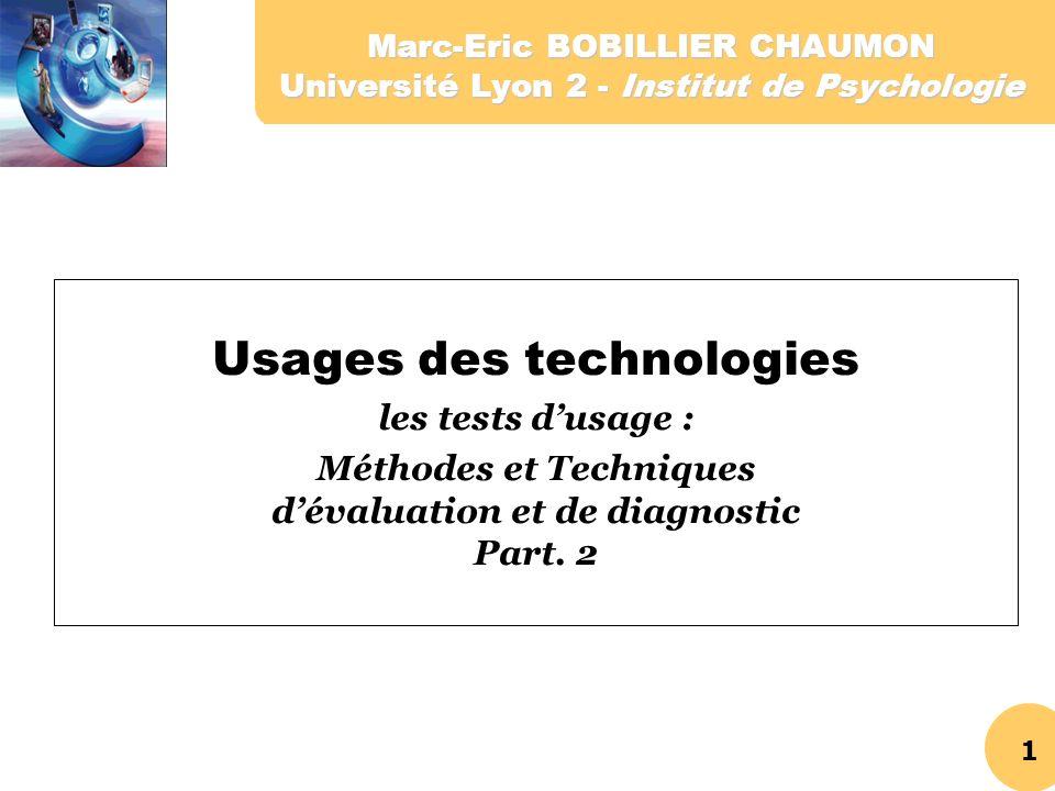 1 Marc-Eric BOBILLIER CHAUMON Université Lyon 2 - Institut de Psychologie Usages des technologies les tests dusage : Méthodes et Techniques dévaluatio