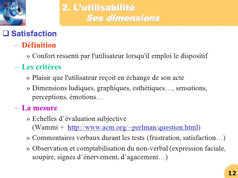 12 2. Lutilisabilité Ses dimensions Satisfaction –Définition »Confort ressenti par l'utilisateur lorsqu'il emploi le dispositif –Les critères »Plaisir