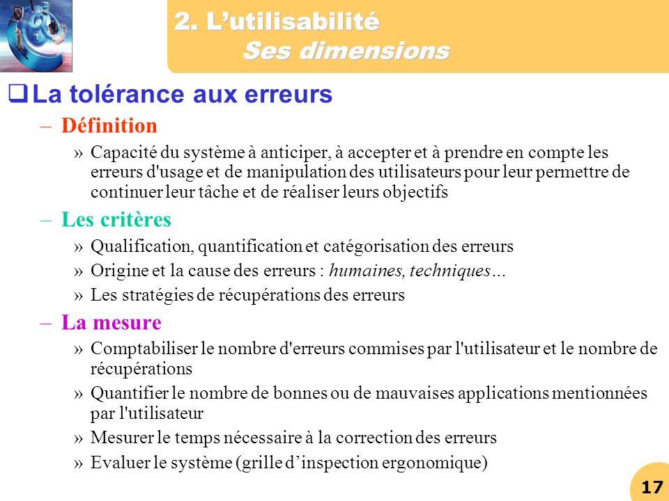 17 2. Lutilisabilité Ses dimensions La tolérance aux erreurs –Définition »Capacité du système à anticiper, à accepter et à prendre en compte les erreu