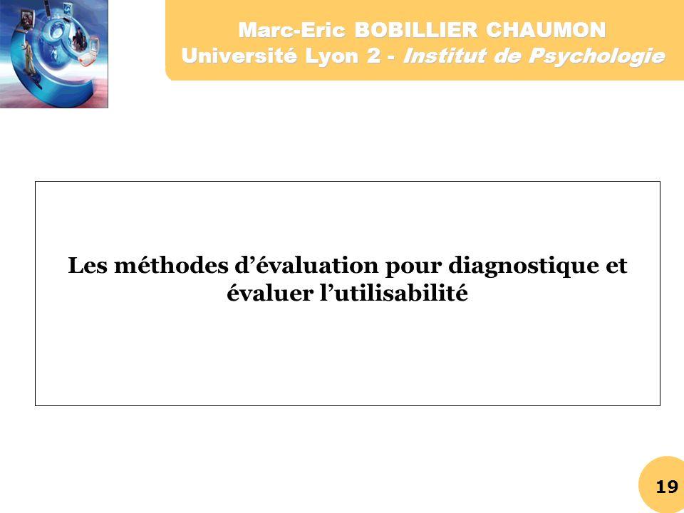 19 Marc-Eric BOBILLIER CHAUMON Université Lyon 2 - Institut de Psychologie Les méthodes dévaluation pour diagnostique et évaluer lutilisabilité