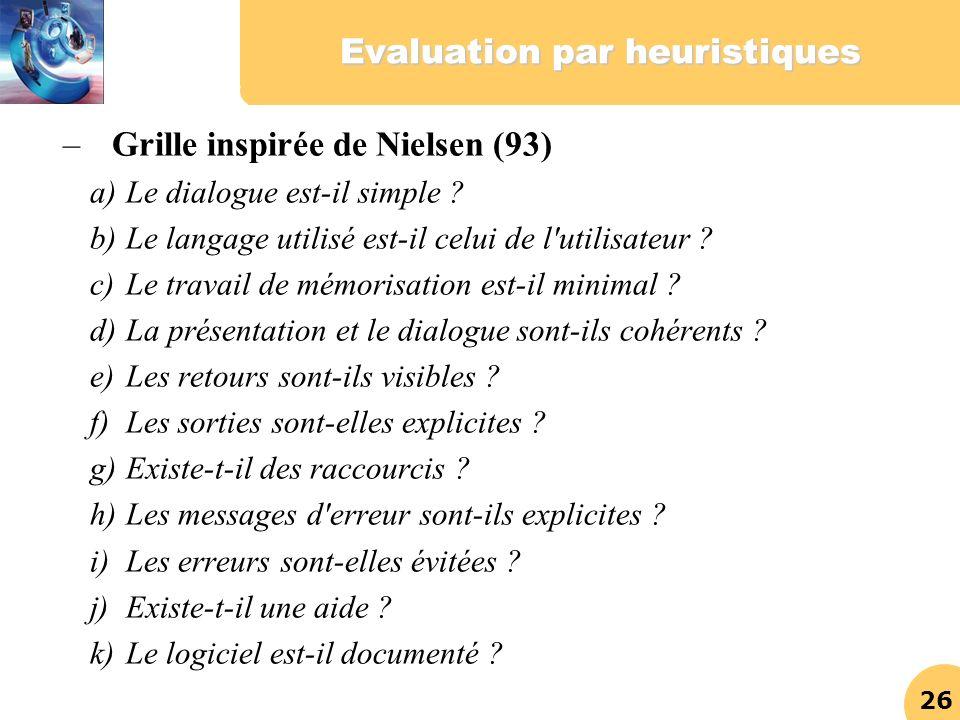 26 Evaluation par heuristiques – Grille inspirée de Nielsen (93) a)Le dialogue est-il simple ? b)Le langage utilisé est-il celui de l'utilisateur ? c)