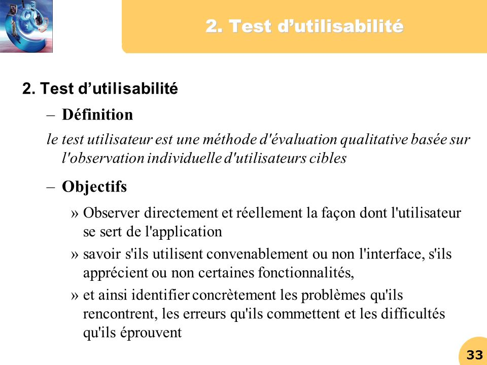 33 2. Test dutilisabilité –Définition le test utilisateur est une méthode d'évaluation qualitative basée sur l'observation individuelle d'utilisateurs
