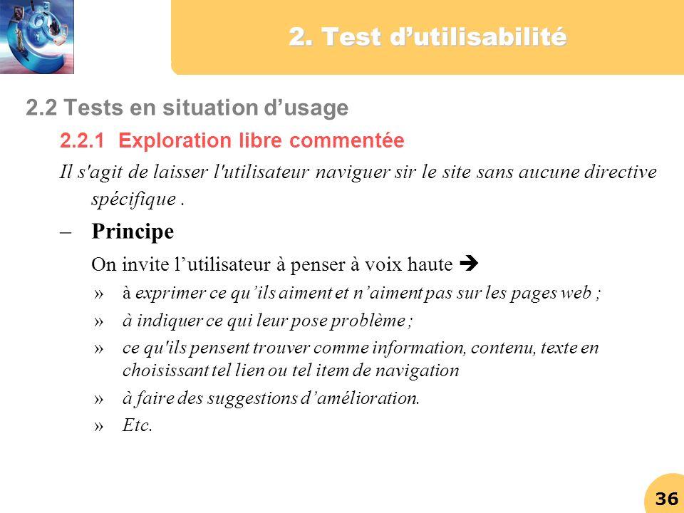 36 2. Test dutilisabilité 2.2 Tests en situation dusage 2.2.1 Exploration libre commentée Il s'agit de laisser l'utilisateur naviguer sir le site sans
