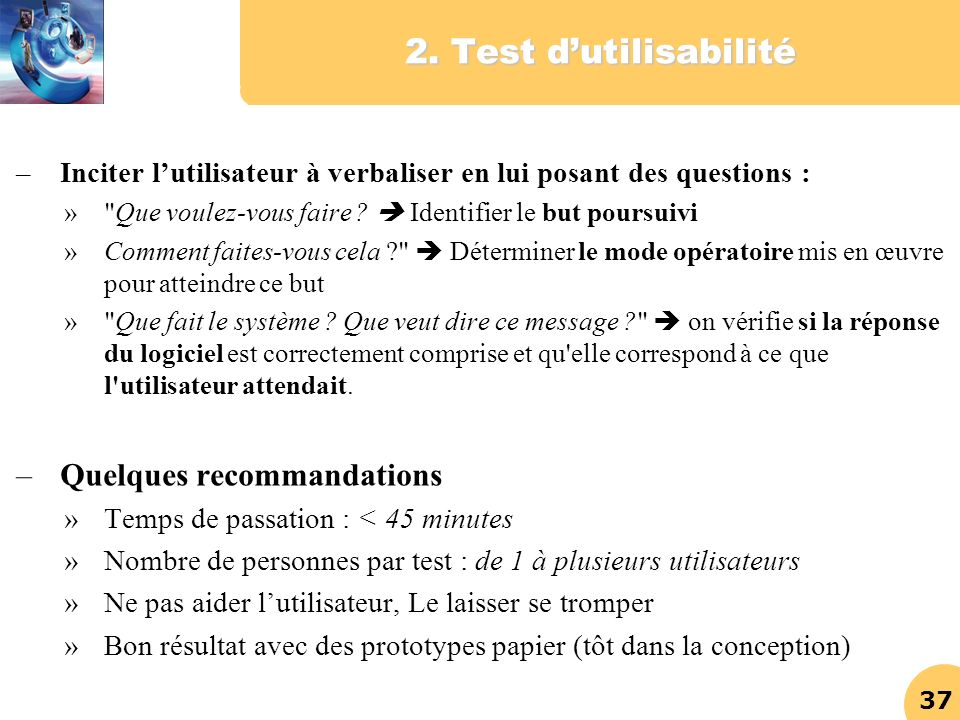 37 2. Test dutilisabilité –Inciter lutilisateur à verbaliser en lui posant des questions : »