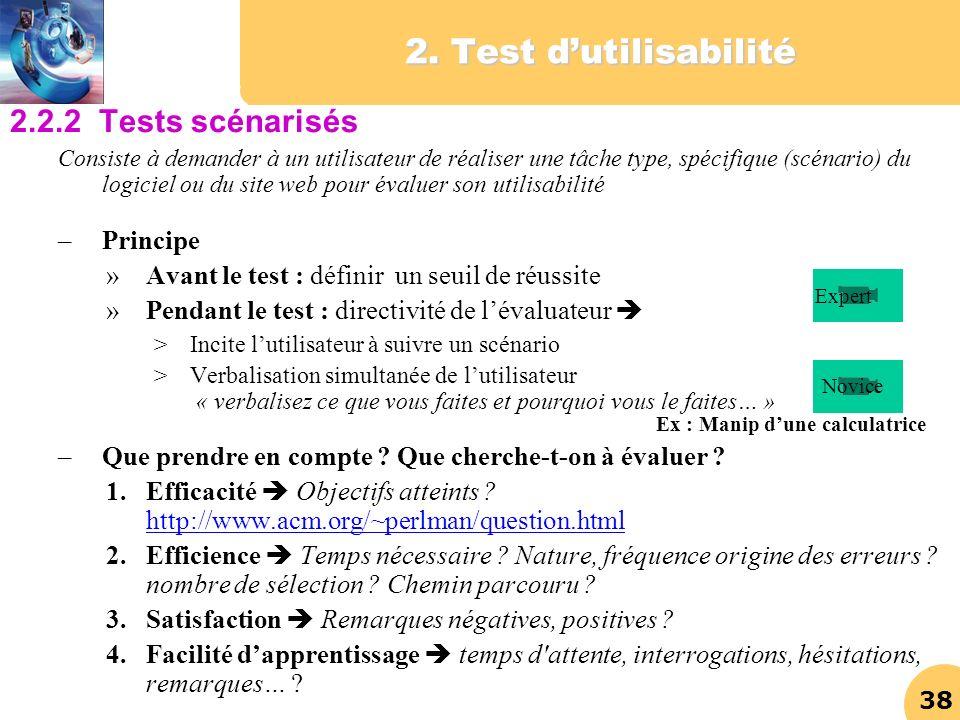 38 2. Test dutilisabilité 2.2.2 Tests scénarisés Consiste à demander à un utilisateur de réaliser une tâche type, spécifique (scénario) du logiciel ou