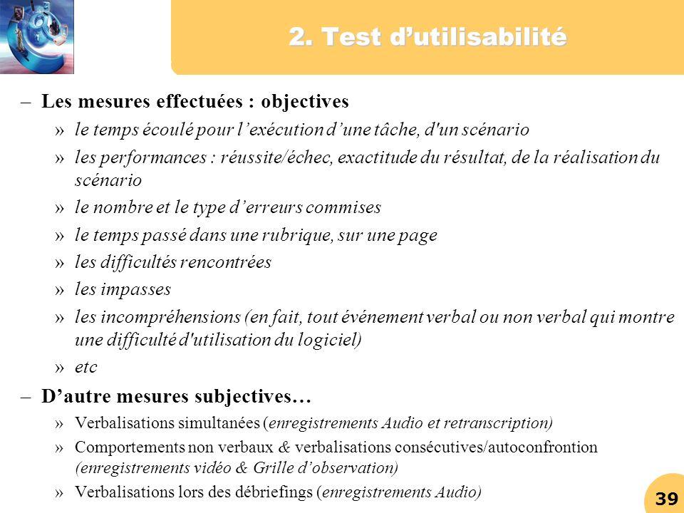 39 2. Test dutilisabilité –Les mesures effectuées : objectives »le temps écoulé pour lexécution dune tâche, d'un scénario »les performances : réussite