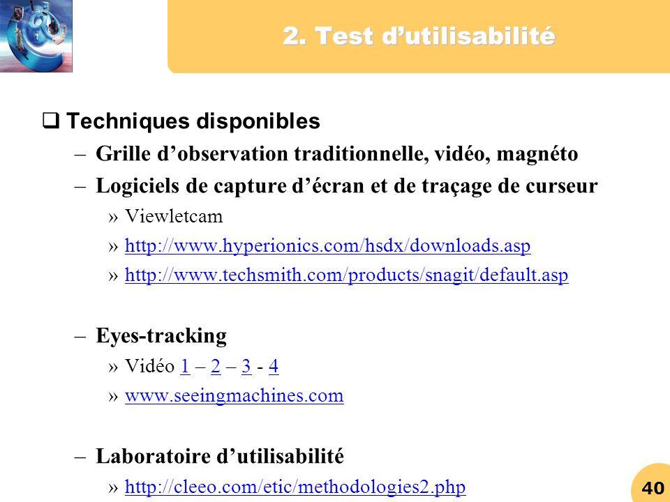 40 2. Test dutilisabilité Techniques disponibles –Grille dobservation traditionnelle, vidéo, magnéto –Logiciels de capture décran et de traçage de cur