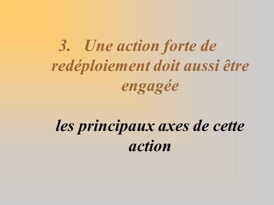 3.Une action forte de redéploiement doit aussi être engagée les principaux axes de cette action