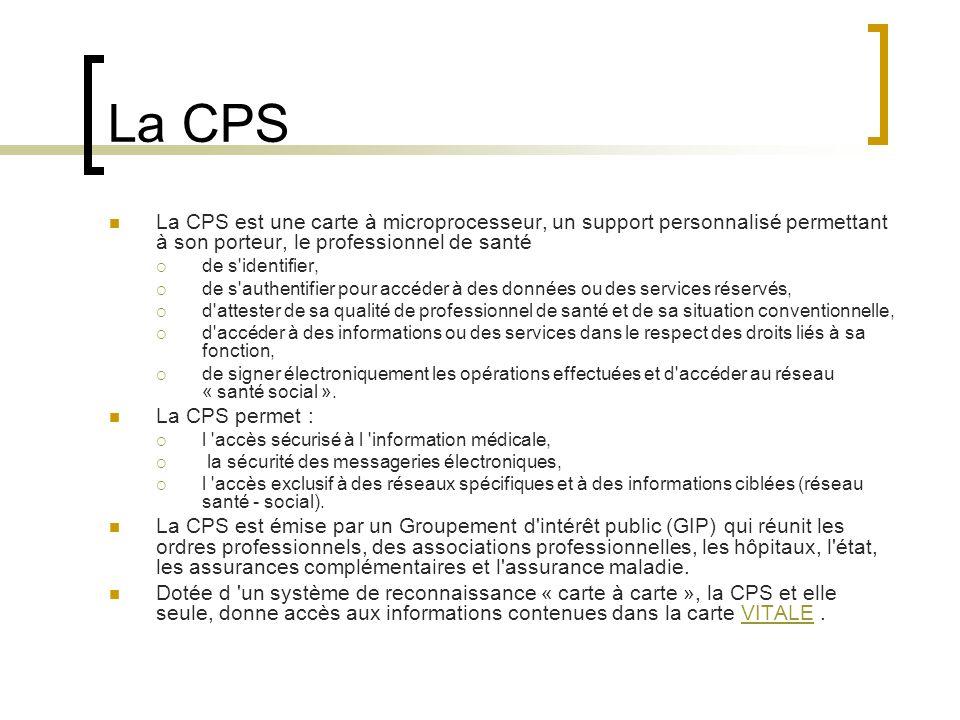 La CPS La CPS est une carte à microprocesseur, un support personnalisé permettant à son porteur, le professionnel de santé de s identifier, de s authentifier pour accéder à des données ou des services réservés, d attester de sa qualité de professionnel de santé et de sa situation conventionnelle, d accéder à des informations ou des services dans le respect des droits liés à sa fonction, de signer électroniquement les opérations effectuées et d accéder au réseau « santé social ».