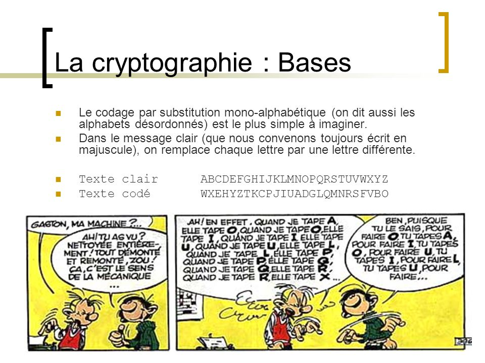 La cryptographie : Bases Le codage par substitution mono-alphabétique (on dit aussi les alphabets désordonnés) est le plus simple à imaginer.