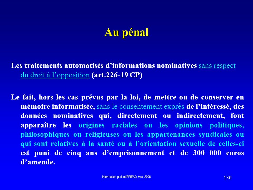 information patient/SPIEAO /nov 2006 130 Au pénal Les traitements automatisés dinformations nominatives sans respect du droit à lopposition (art.226-1
