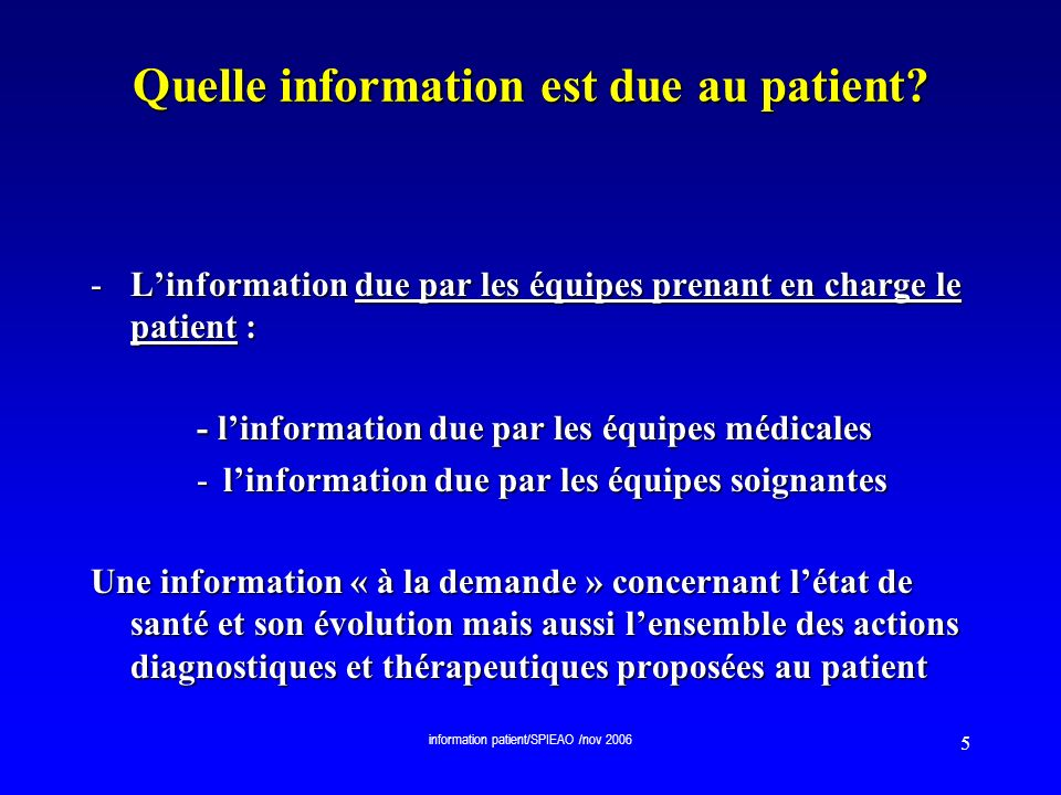 information patient/SPIEAO /nov 2006 5 Quelle information est due au patient? -Linformation due par les équipes prenant en charge le patient : - linfo