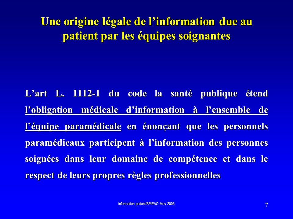 information patient/SPIEAO /nov 2006 88 Des cas légaux daccès au dossier Droit daccès au dossier médical : des cas dautorisation daccès sans autorisation préalable du patient La « saisie » judiciaire du dossier médical (loi 93-2 du 4 janvier 1993 et loi 2000-516 du 15 juin 2000) La « saisie » judiciaire du dossier médical (loi 93-2 du 4 janvier 1993 et loi 2000-516 du 15 juin 2000) art 81 du code de procédure pénale art 81 du code de procédure pénale sur commission rogatoire ou en cas denquête de crime et délit flagrant Ne nécessite pas laccord préalable du patient; pas dopposabilité du secret médical ou professionnel Ne nécessite pas laccord préalable du patient; pas dopposabilité du secret médical ou professionnel