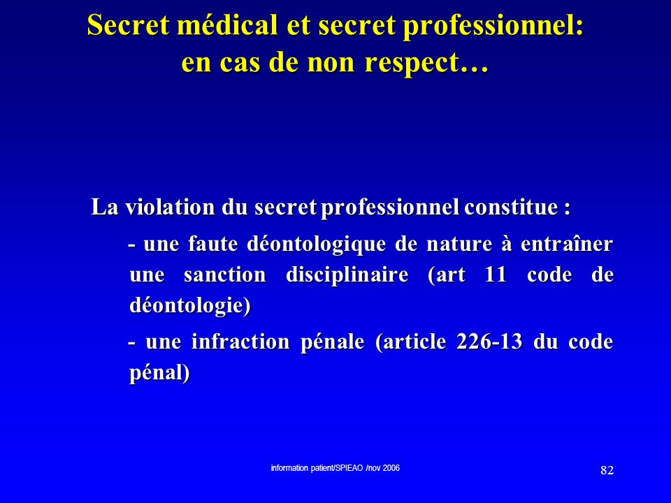 information patient/SPIEAO /nov 2006 82 Secret médical et secret professionnel: en cas de non respect… La violation du secret professionnel constitue
