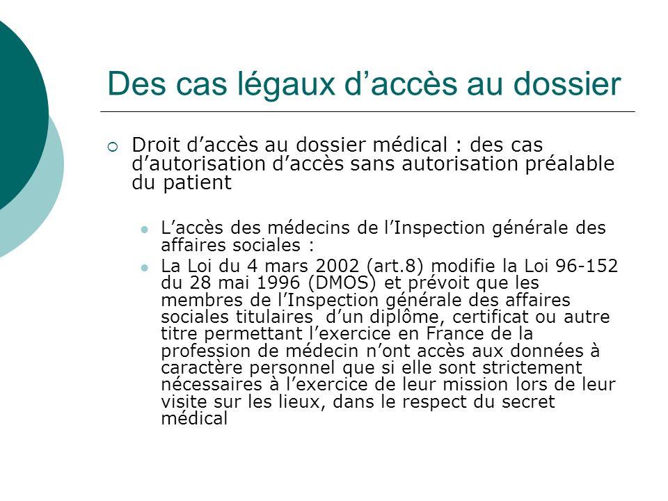 Des cas légaux daccès au dossier Droit daccès au dossier médical : des cas dautorisation daccès sans autorisation préalable du patient Laccès des médecins de lInspection générale des affaires sociales : La Loi du 4 mars 2002 (art.8) modifie la Loi 96-152 du 28 mai 1996 (DMOS) et prévoit que les membres de lInspection générale des affaires sociales titulaires dun diplôme, certificat ou autre titre permettant lexercice en France de la profession de médecin nont accès aux données à caractère personnel que si elle sont strictement nécessaires à lexercice de leur mission lors de leur visite sur les lieux, dans le respect du secret médical