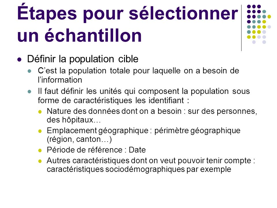 Étapes pour sélectionner un échantillon Définir la population cible Cest la population totale pour laquelle on a besoin de linformation Il faut défini