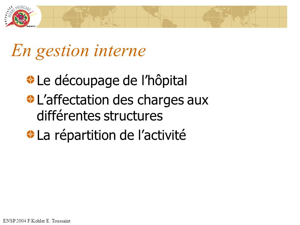 ENSP 2004 F.Kohler E. Toussaint En gestion interne Le découpage de lhôpital Laffectation des charges aux différentes structures La répartition de lact