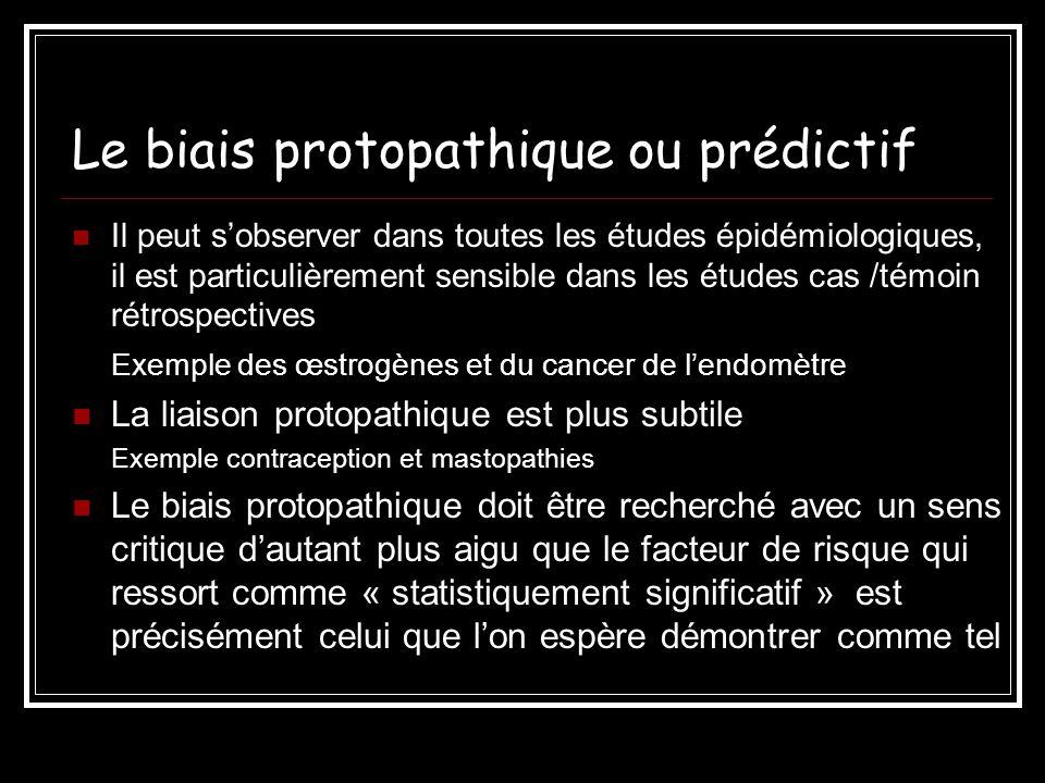 Le biais protopathique ou prédictif Il peut sobserver dans toutes les études épidémiologiques, il est particulièrement sensible dans les études cas /t