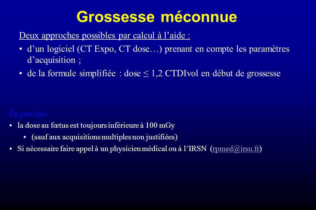 Grossesse méconnue Deux approches possibles par calcul à laide : dun logiciel (CT Expo, CT dose…) prenant en compte les paramètres dacquisition ; de l