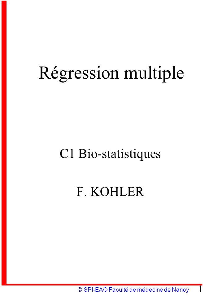 © SPI-EAO Faculté de médecine de Nancy 1 Régression multiple C1 Bio-statistiques F. KOHLER