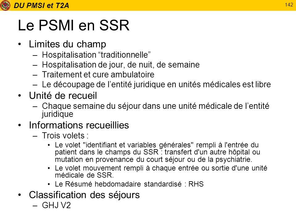 DU PMSI et T2A 142 Le PSMI en SSR Limites du champ –Hospitalisation traditionnelle –Hospitalisation de jour, de nuit, de semaine –Traitement et cure a