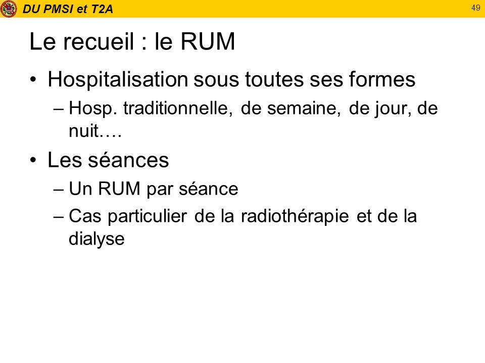 DU PMSI et T2A 49 Le recueil : le RUM Hospitalisation sous toutes ses formes –Hosp. traditionnelle, de semaine, de jour, de nuit…. Les séances –Un RUM
