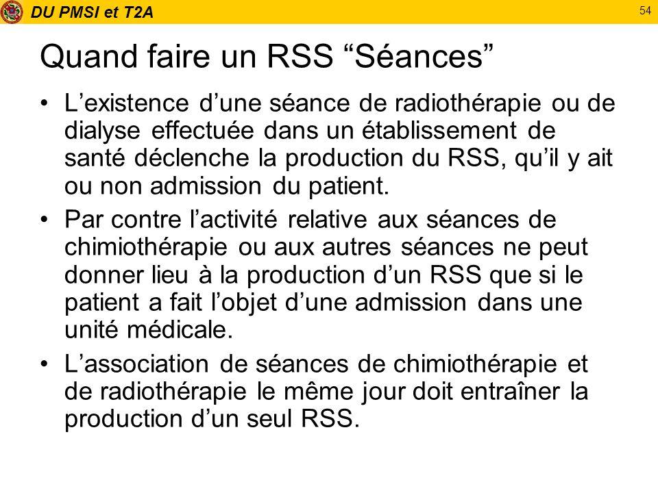DU PMSI et T2A 54 Quand faire un RSS Séances Lexistence dune séance de radiothérapie ou de dialyse effectuée dans un établissement de santé déclenche