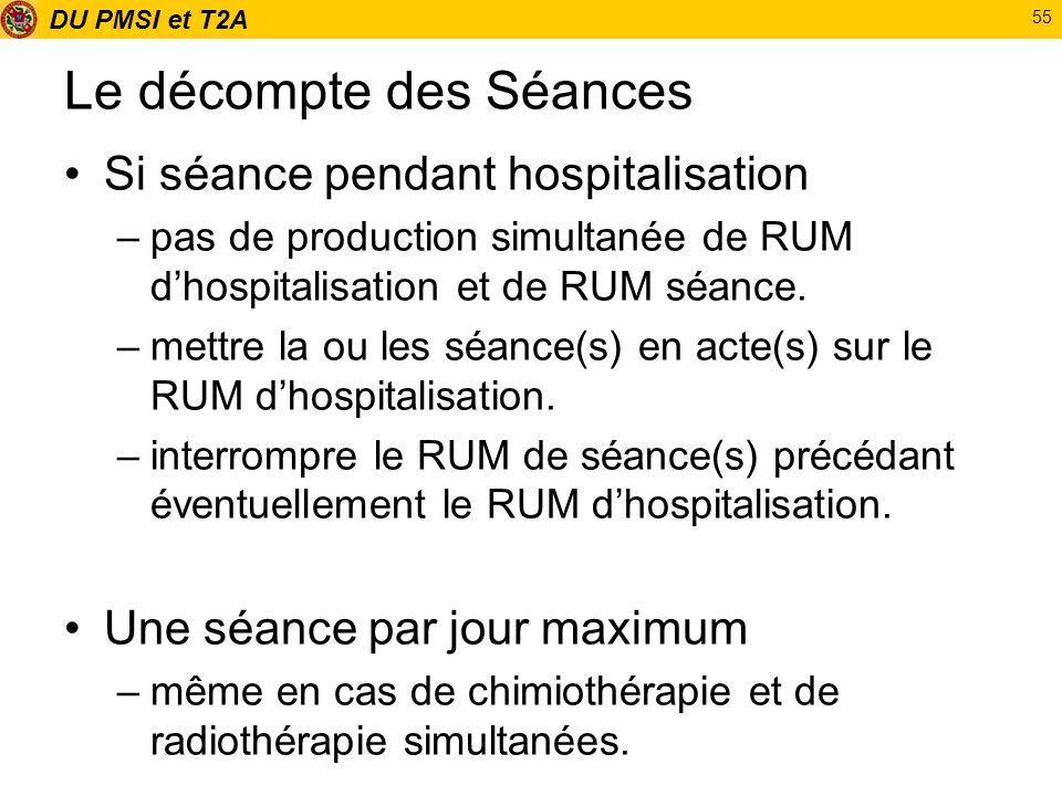 DU PMSI et T2A 55 Le décompte des Séances Si séance pendant hospitalisation –pas de production simultanée de RUM dhospitalisation et de RUM séance. –m