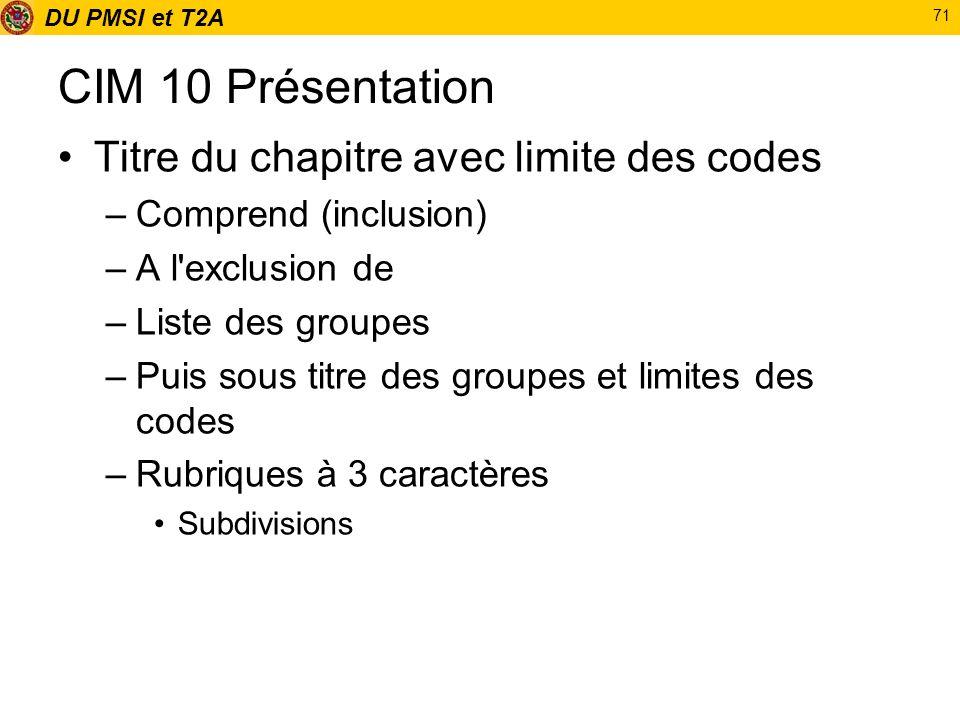 DU PMSI et T2A 71 CIM 10 Présentation Titre du chapitre avec limite des codes –Comprend (inclusion) –A l'exclusion de –Liste des groupes –Puis sous ti