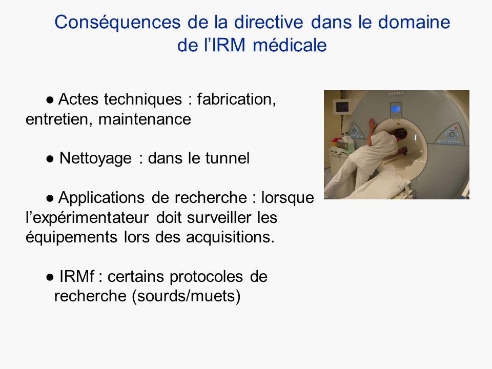 Conséquences de la directive dans le domaine de lIRM médicale Actes techniques : fabrication, entretien, maintenance Nettoyage : dans le tunnel Applic