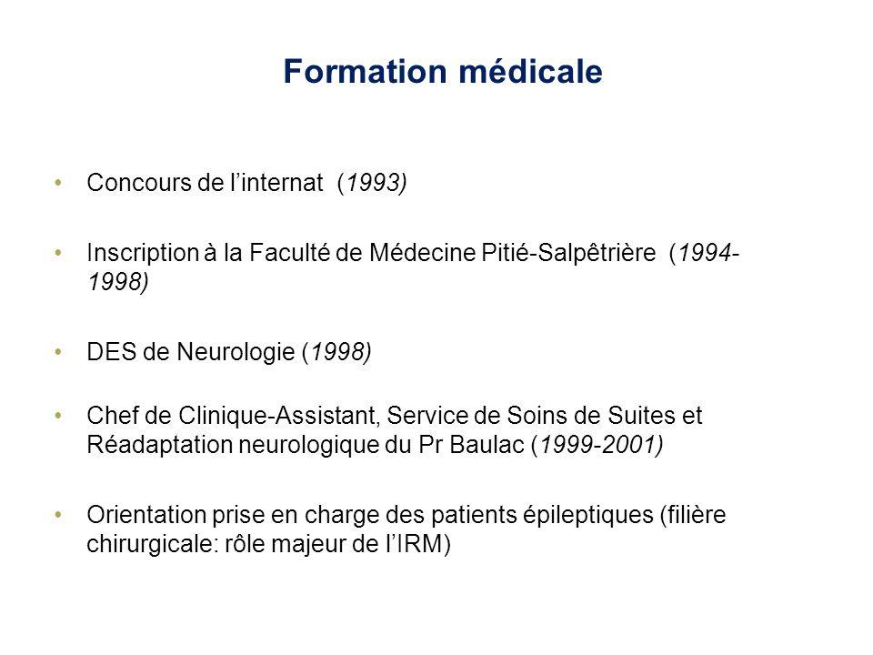 Formation scientifique DEA de Neurosciences (1997) Etude des activations auditives en PET scan au SHFJ, CEA (Y Samson) Thèse de neurosciences de lUniversité Paris VI (2001-2006) Apport de limagerie du tenseur de diffusion dans lépilepsie chirurgicale (S Lehéricy) Service de Neuroradiologie de la Salpêtrière Financement: activité clinique à mi-temps
