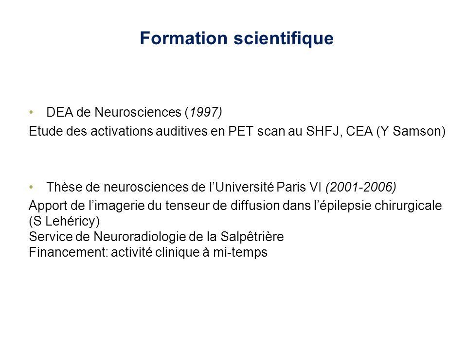 Formation scientifique DEA de Neurosciences (1997) Etude des activations auditives en PET scan au SHFJ, CEA (Y Samson) Thèse de neurosciences de lUniv