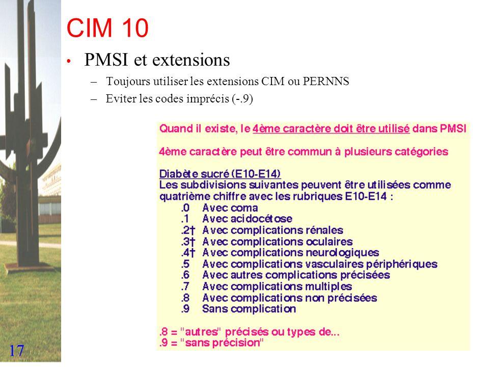17 CIM 10 PMSI et extensions –Toujours utiliser les extensions CIM ou PERNNS –Eviter les codes imprécis (-.9)